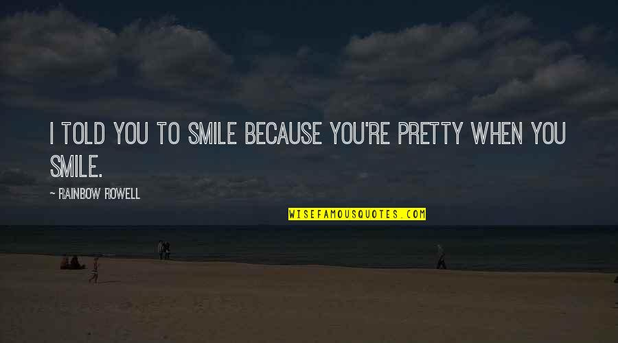 A Pretty Smile Quotes By Rainbow Rowell: I told you to smile because you're pretty