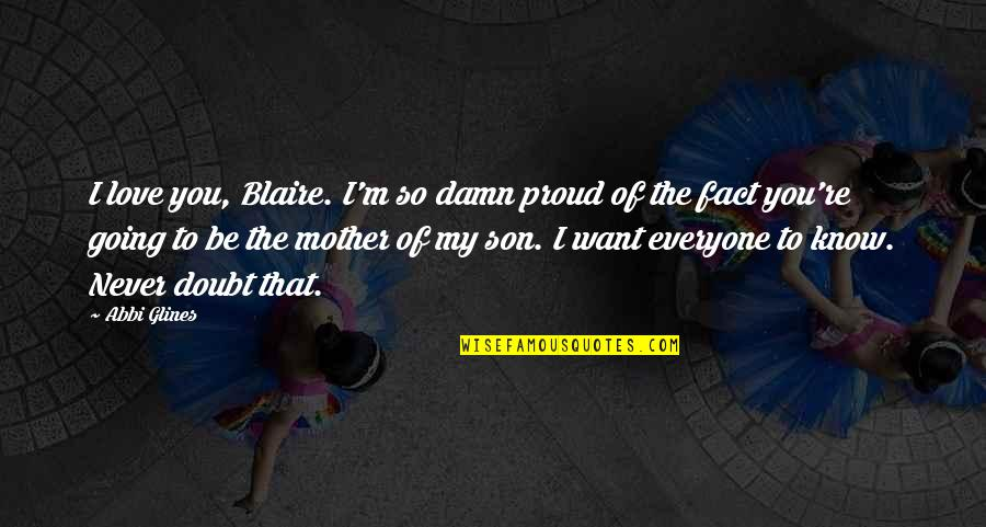A Proud Son Quotes By Abbi Glines: I love you, Blaire. I'm so damn proud