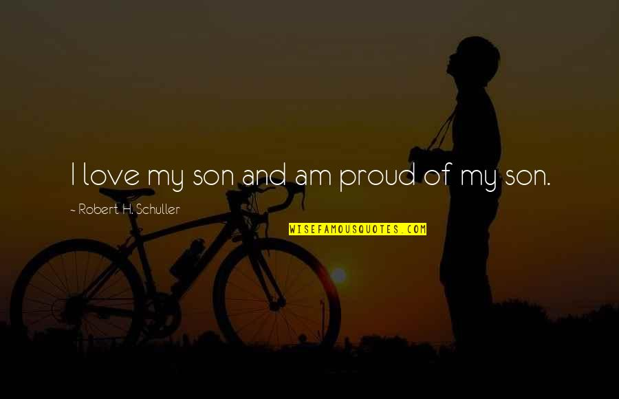 A Proud Son Quotes By Robert H. Schuller: I love my son and am proud of