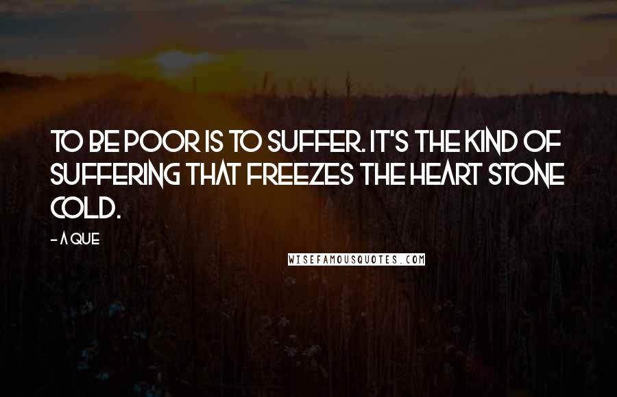 A Que quotes: To be poor is to suffer. It's the kind of suffering that freezes the heart stone cold.