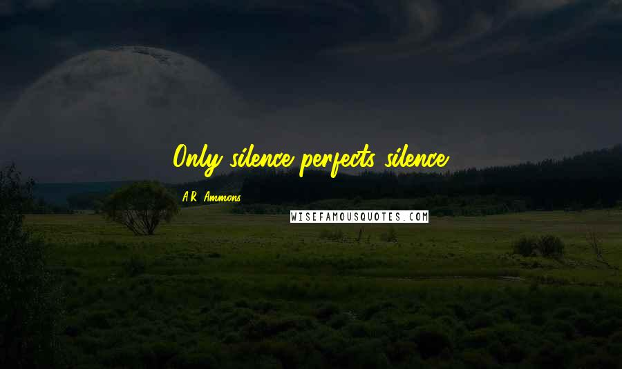 A.R. Ammons quotes: Only silence perfects silence.