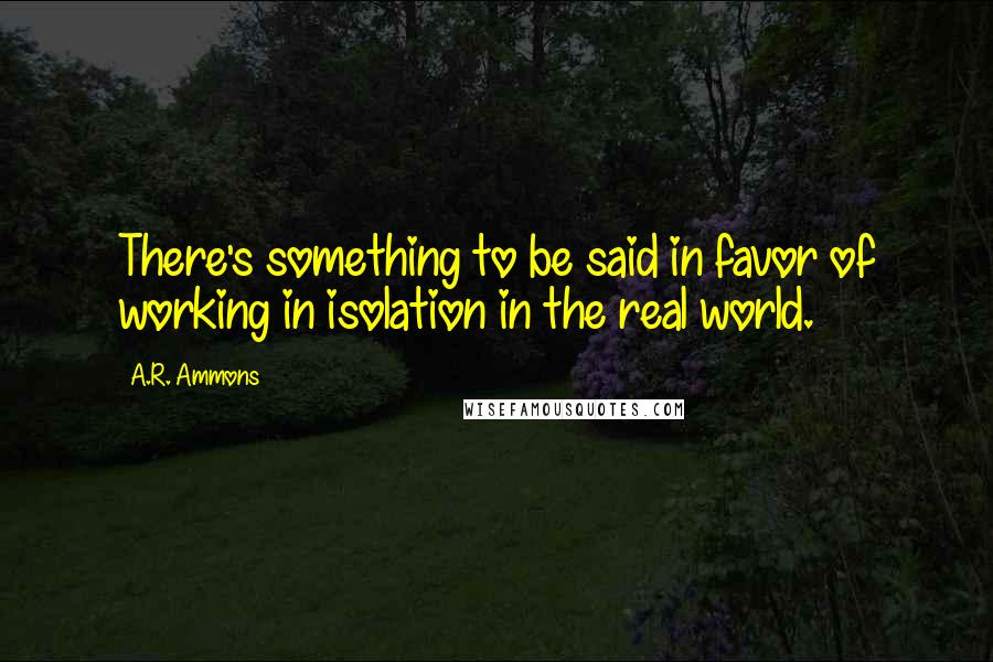 A.R. Ammons quotes: There's something to be said in favor of working in isolation in the real world.
