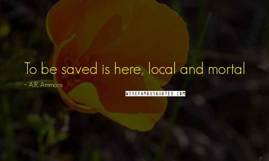 A.R. Ammons quotes: To be saved is here, local and mortal