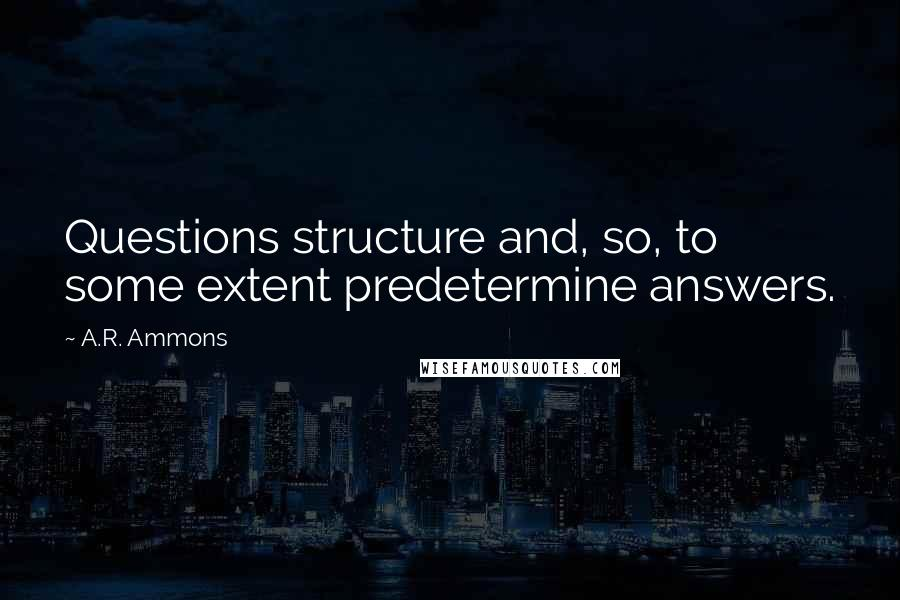 A.R. Ammons quotes: Questions structure and, so, to some extent predetermine answers.