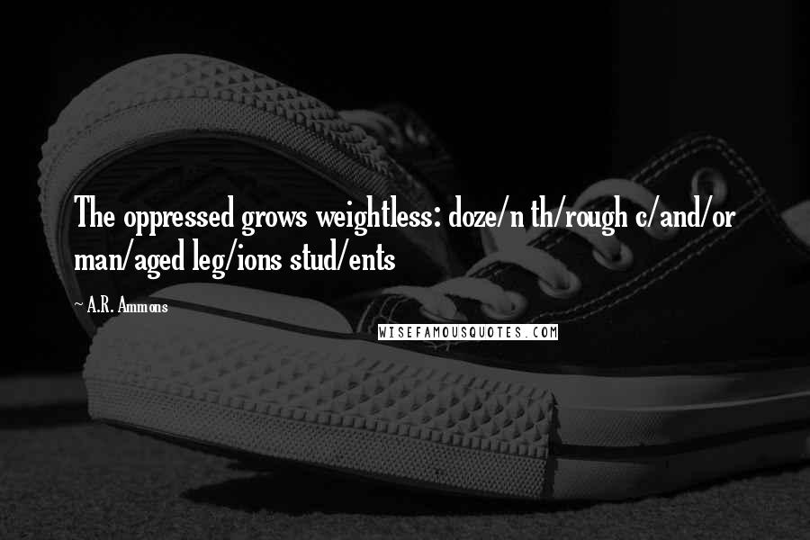 A.R. Ammons quotes: The oppressed grows weightless: doze/n th/rough c/and/or man/aged leg/ions stud/ents