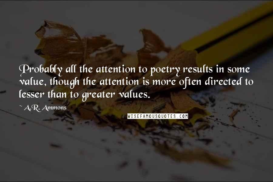 A.R. Ammons quotes: Probably all the attention to poetry results in some value, though the attention is more often directed to lesser than to greater values.
