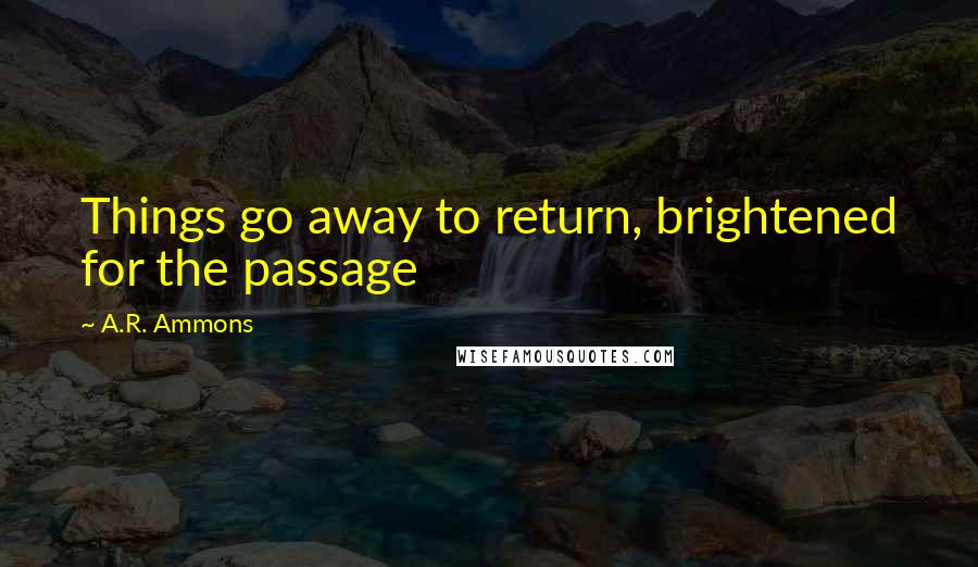A.R. Ammons quotes: Things go away to return, brightened for the passage