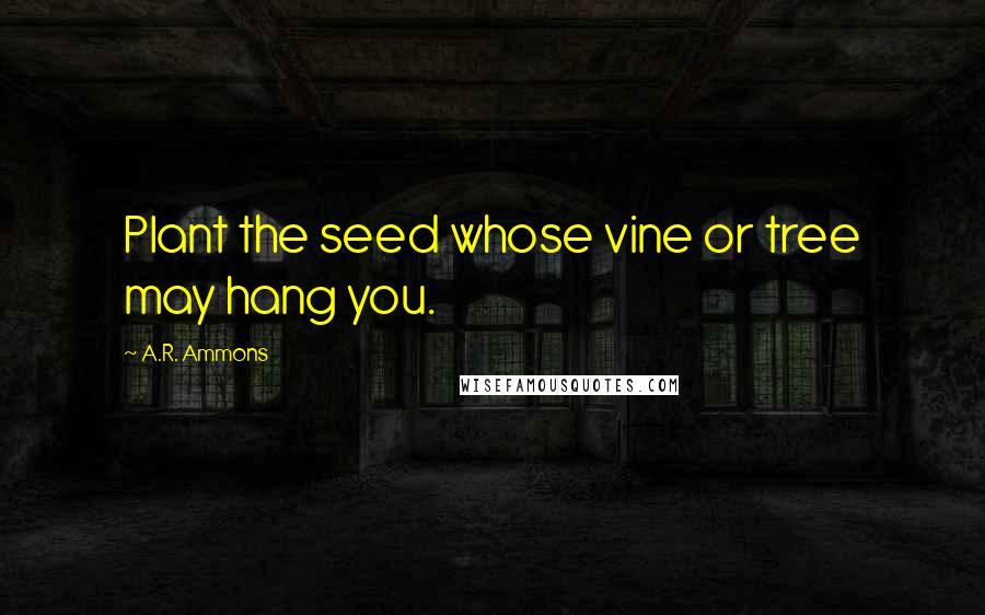 A.R. Ammons quotes: Plant the seed whose vine or tree may hang you.