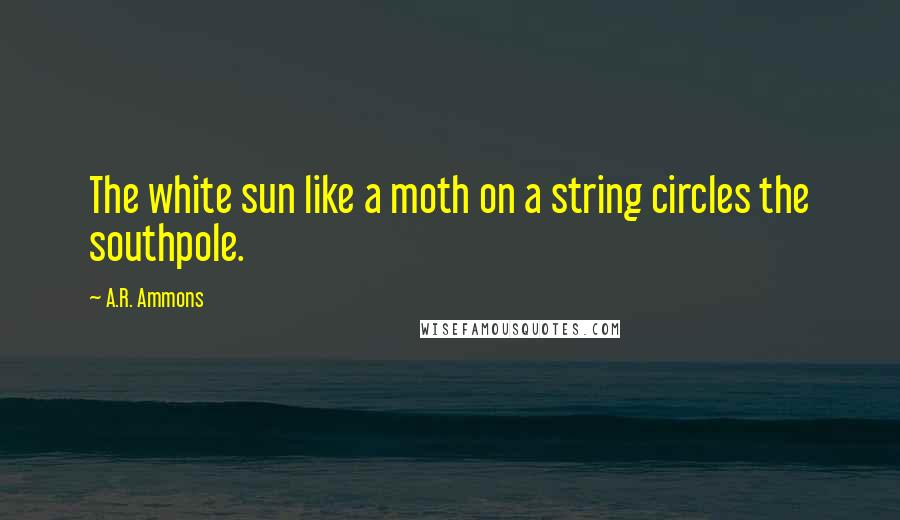 A.R. Ammons quotes: The white sun like a moth on a string circles the southpole.
