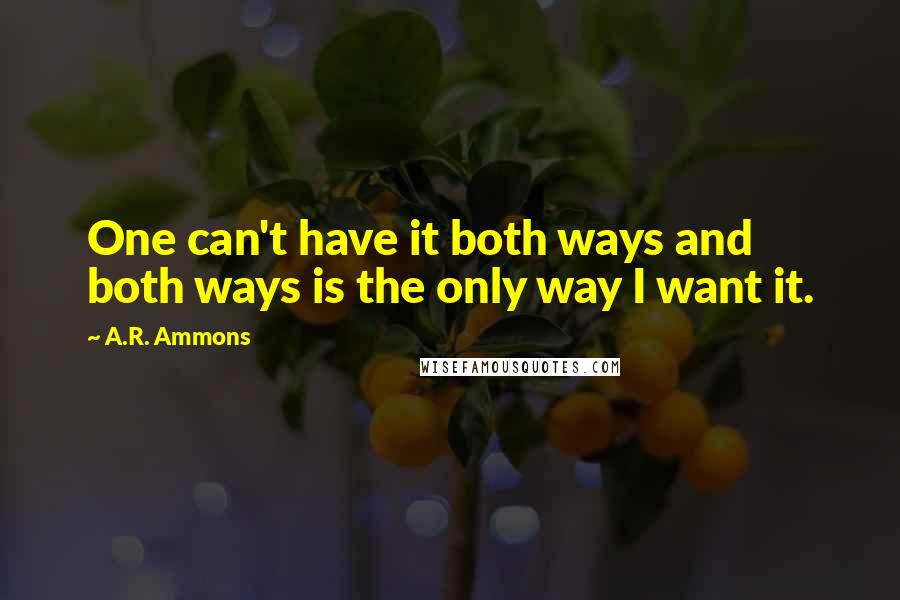 A.R. Ammons quotes: One can't have it both ways and both ways is the only way I want it.