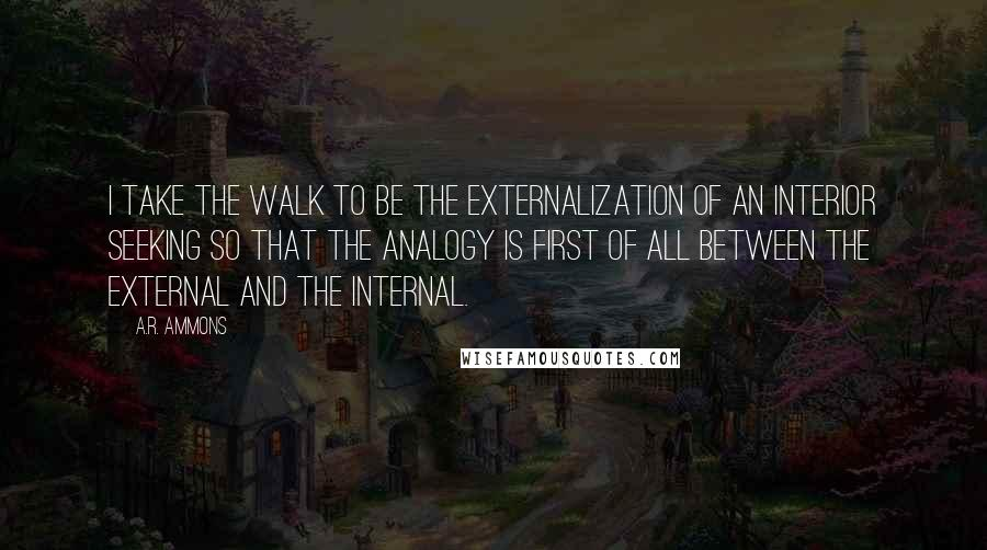 A.R. Ammons quotes: I take the walk to be the externalization of an interior seeking so that the analogy is first of all between the external and the internal.