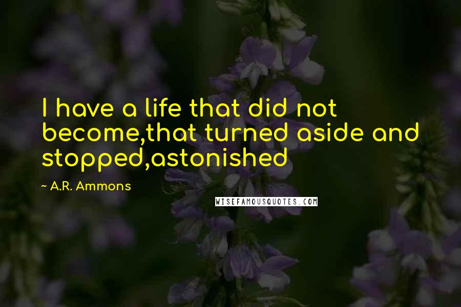 A.R. Ammons quotes: I have a life that did not become,that turned aside and stopped,astonished