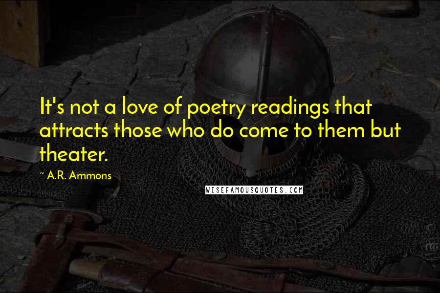A.R. Ammons quotes: It's not a love of poetry readings that attracts those who do come to them but theater.