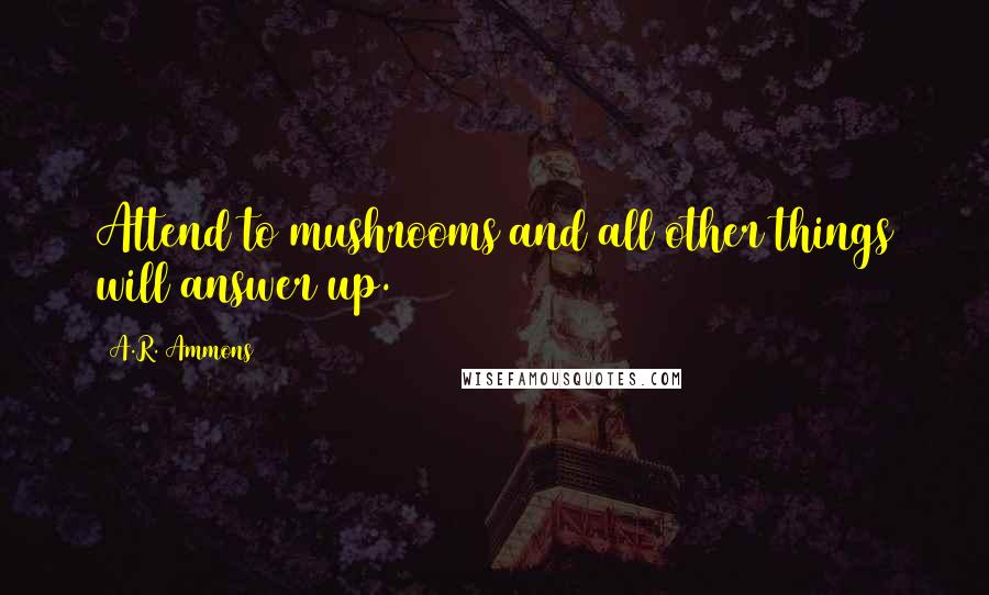 A.R. Ammons quotes: Attend to mushrooms and all other things will answer up.