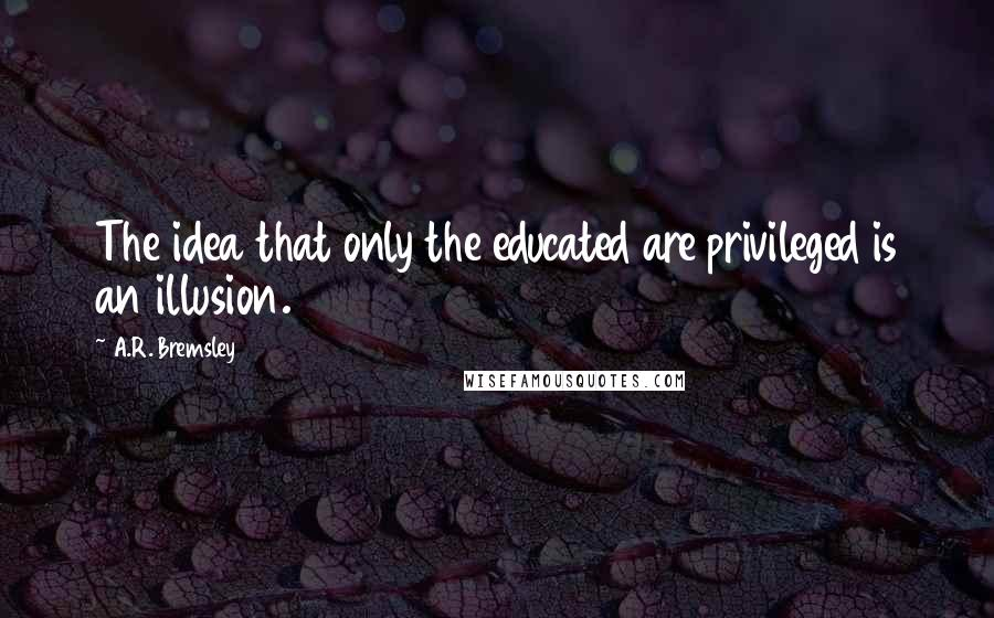 A.R. Bremsley quotes: The idea that only the educated are privileged is an illusion.
