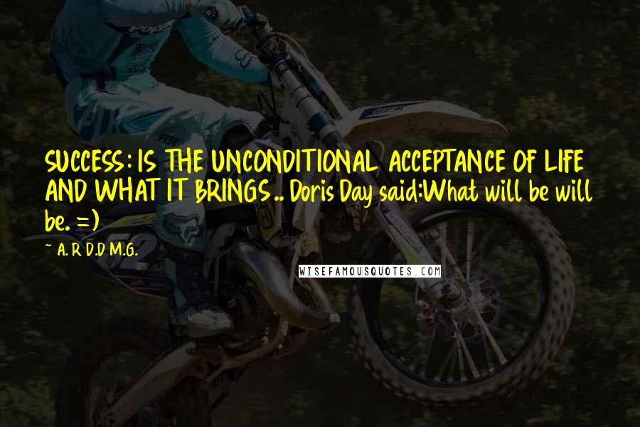 A. R D.D M.G. quotes: SUCCESS: IS THE UNCONDITIONAL ACCEPTANCE OF LIFE AND WHAT IT BRINGS.. Doris Day said:What will be will be. =)