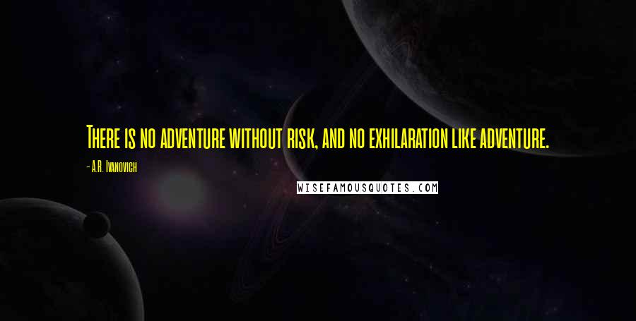 A.R. Ivanovich quotes: There is no adventure without risk, and no exhilaration like adventure.