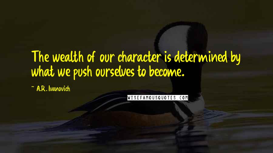 A.R. Ivanovich quotes: The wealth of our character is determined by what we push ourselves to become.