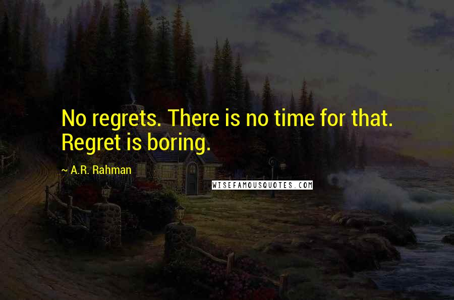 A.R. Rahman quotes: No regrets. There is no time for that. Regret is boring.