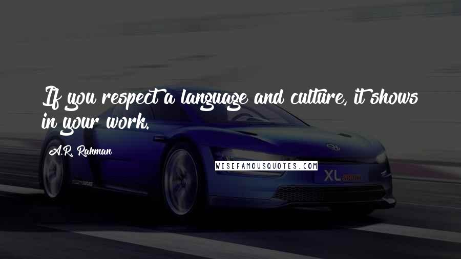 A.R. Rahman quotes: If you respect a language and culture, it shows in your work.