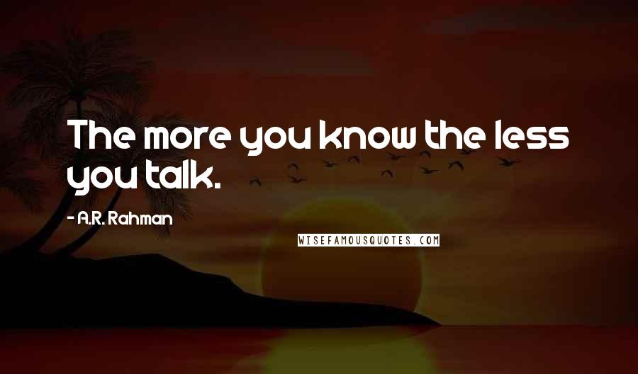 A.R. Rahman quotes: The more you know the less you talk.