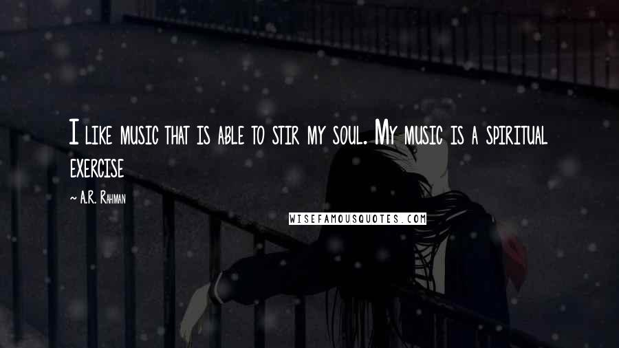 A.R. Rahman quotes: I like music that is able to stir my soul. My music is a spiritual exercise