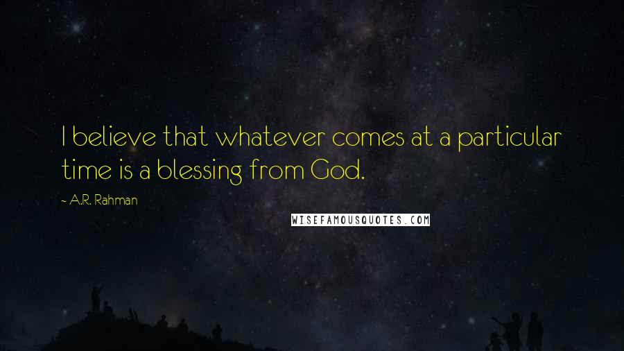 A.R. Rahman quotes: I believe that whatever comes at a particular time is a blessing from God.
