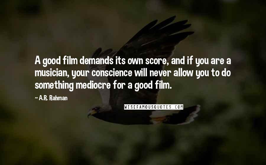 A.R. Rahman quotes: A good film demands its own score, and if you are a musician, your conscience will never allow you to do something mediocre for a good film.