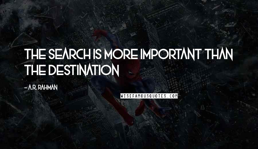 A.R. Rahman quotes: The search is more important than the destination