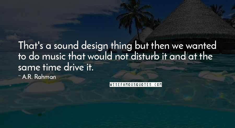 A.R. Rahman quotes: That's a sound design thing but then we wanted to do music that would not disturb it and at the same time drive it.