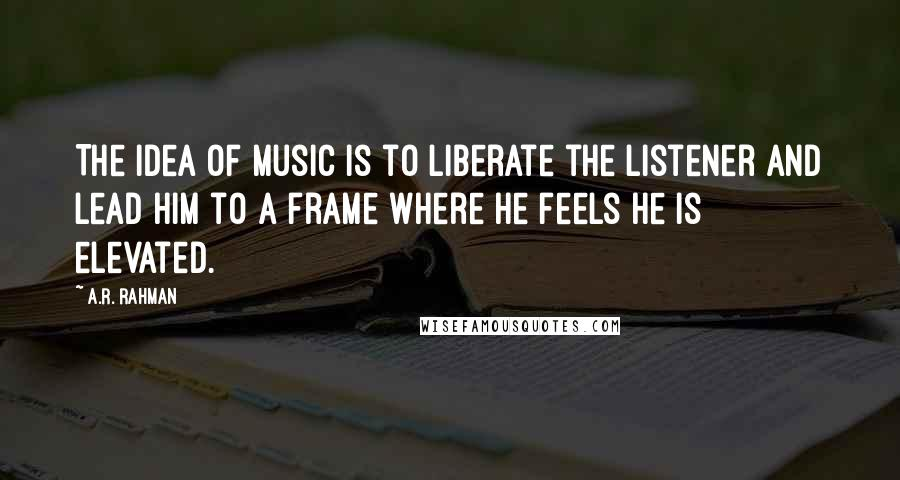 A.R. Rahman quotes: The idea of music is to liberate the listener and lead him to a frame where he feels he is elevated.