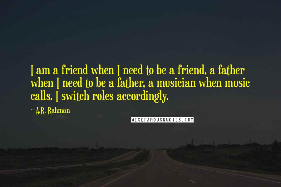 A.R. Rahman quotes: I am a friend when I need to be a friend, a father when I need to be a father, a musician when music calls. I switch roles accordingly.