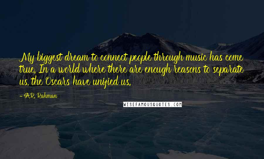 A.R. Rahman quotes: My biggest dream to connect people through music has come true. In a world where there are enough reasons to separate us, the Oscars have unified us.