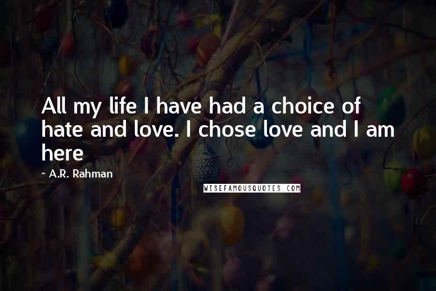 A.R. Rahman quotes: All my life I have had a choice of hate and love. I chose love and I am here