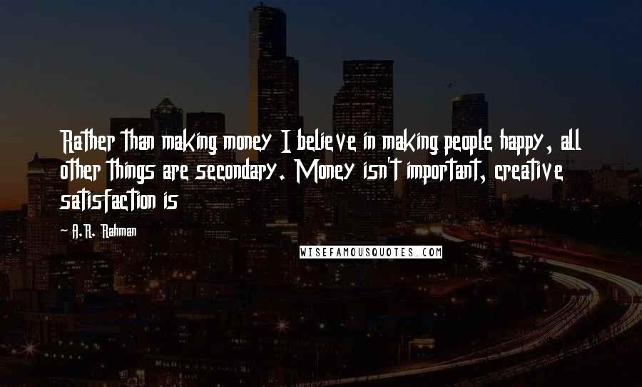 A.R. Rahman quotes: Rather than making money I believe in making people happy, all other things are secondary. Money isn't important, creative satisfaction is