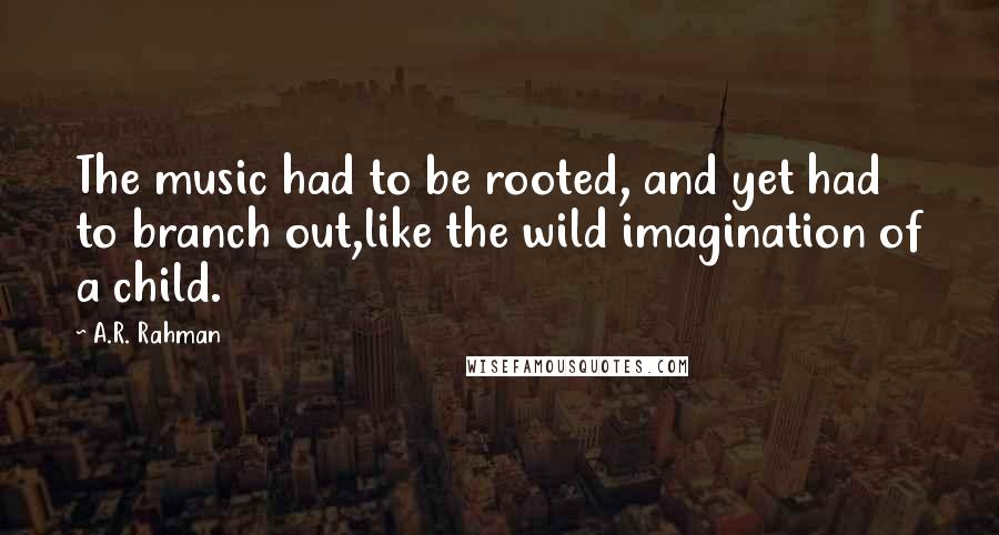 A.R. Rahman quotes: The music had to be rooted, and yet had to branch out,like the wild imagination of a child.