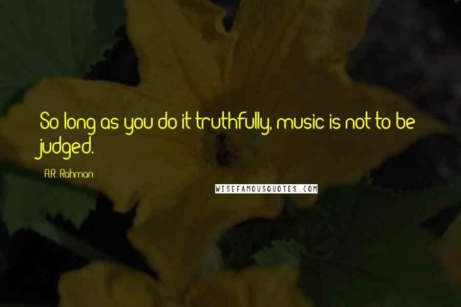 A.R. Rahman quotes: So long as you do it truthfully, music is not to be judged.