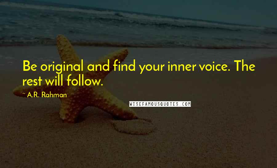 A.R. Rahman quotes: Be original and find your inner voice. The rest will follow.