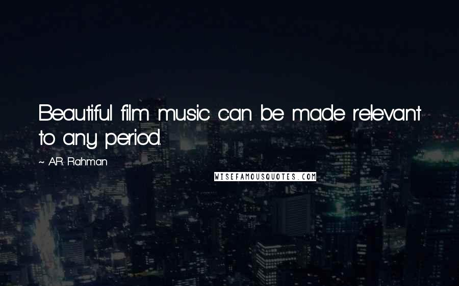 A.R. Rahman quotes: Beautiful film music can be made relevant to any period.