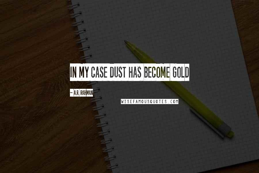 A.R. Rahman quotes: In my case dust has become Gold