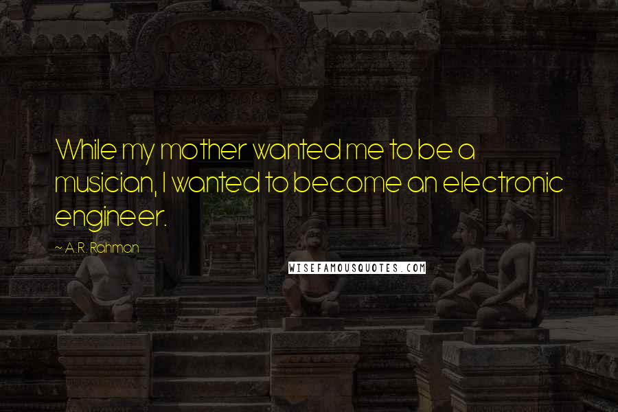 A.R. Rahman quotes: While my mother wanted me to be a musician, I wanted to become an electronic engineer.