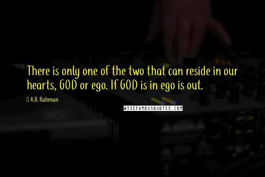 A.R. Rahman quotes: There is only one of the two that can reside in our hearts, GOD or ego. If GOD is in ego is out.