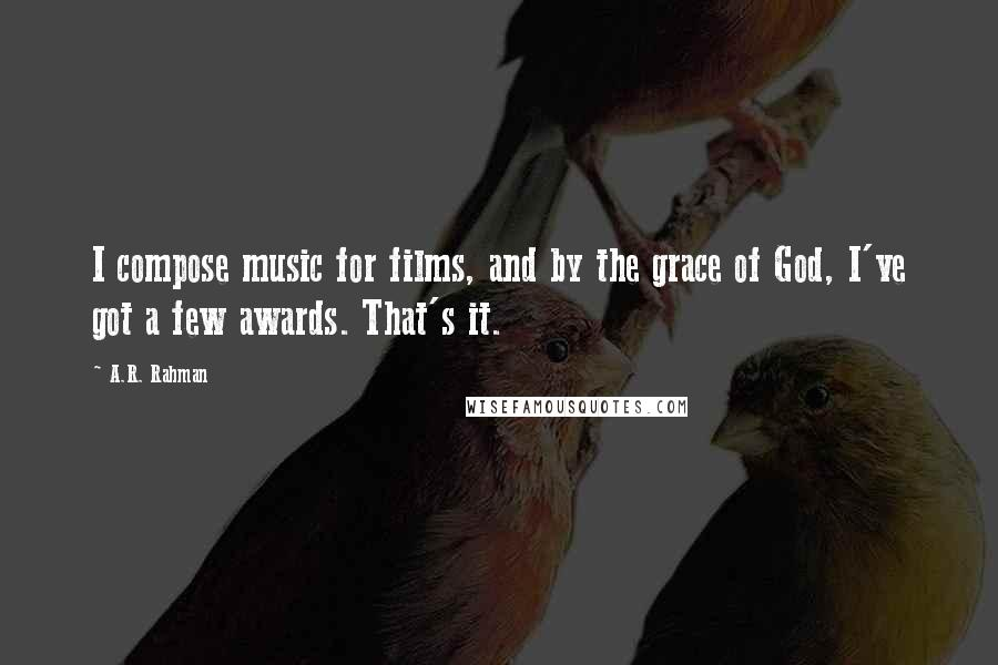 A.R. Rahman quotes: I compose music for films, and by the grace of God, I've got a few awards. That's it.