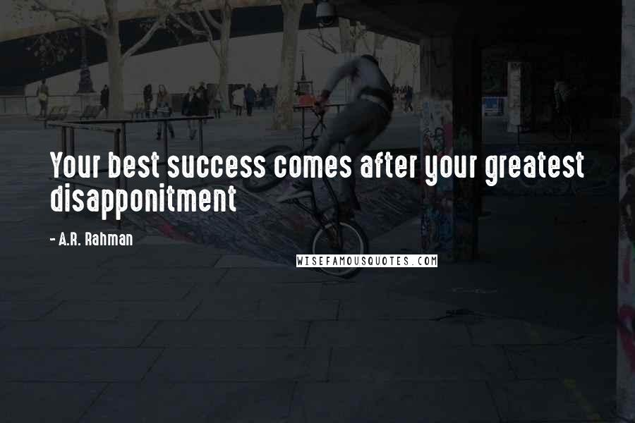 A.R. Rahman quotes: Your best success comes after your greatest disapponitment