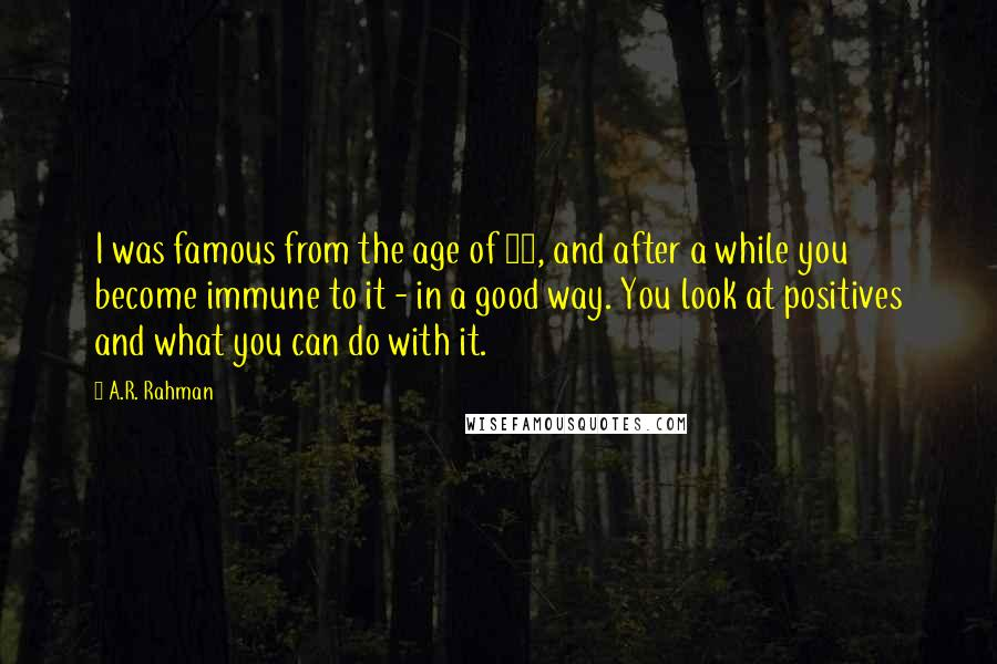 A.R. Rahman quotes: I was famous from the age of 13, and after a while you become immune to it - in a good way. You look at positives and what you can