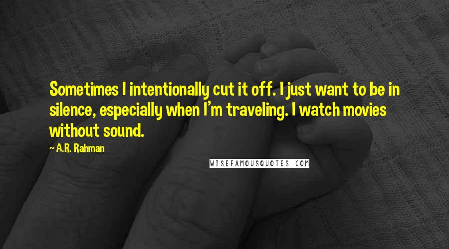 A.R. Rahman quotes: Sometimes I intentionally cut it off. I just want to be in silence, especially when I'm traveling. I watch movies without sound.