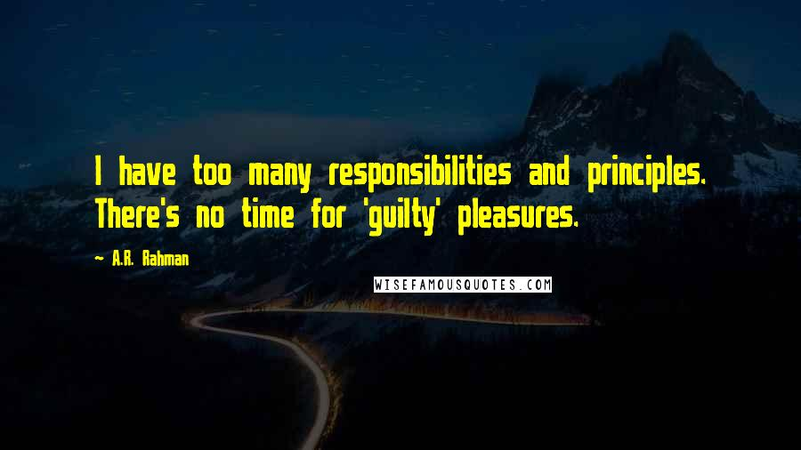 A.R. Rahman quotes: I have too many responsibilities and principles. There's no time for 'guilty' pleasures.