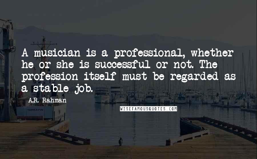 A.R. Rahman quotes: A musician is a professional, whether he or she is successful or not. The profession itself must be regarded as a stable job.