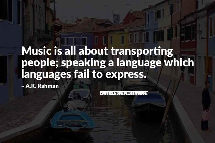 A.R. Rahman quotes: Music is all about transporting people; speaking a language which languages fail to express.