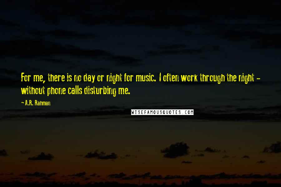 A.R. Rahman quotes: For me, there is no day or night for music. I often work through the night - without phone calls disturbing me.